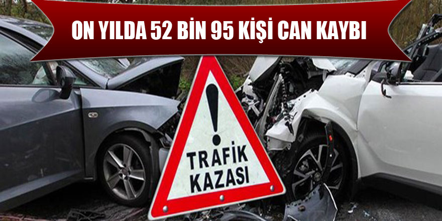 ON YILDA 52 BİN 95 KİŞİ CAN KAYBI
